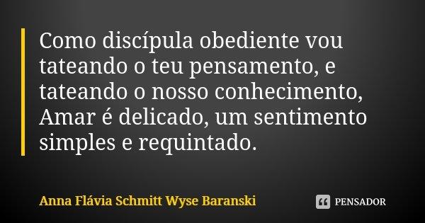 Como discípula obediente vou tateando o teu pensamento, e tateando o nosso conhecimento, Amar é delicado, um sentimento simples e requintado.... Frase de Anna Flávia Schmitt Wyse Baranski.