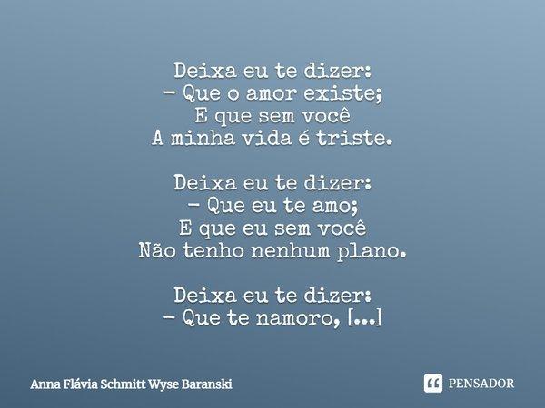 Deixa eu te dizer: - Que o amor existe; E que sem você A minha vida é triste. Deixa eu te dizer: - Que eu te amo; E que eu sem você Não tenho nenhum plano. Deix... Frase de Anna Flávia Schmitt Wyse Baranski.