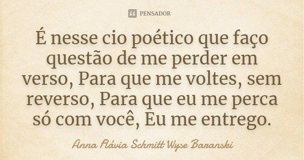 É nesse cio poético que faço questão de me perder em verso, Para que me voltes, sem reverso, Para que eu me perca só com você, Eu me entrego.... Frase de Anna Flávia Schmitt Wyse Baranski.