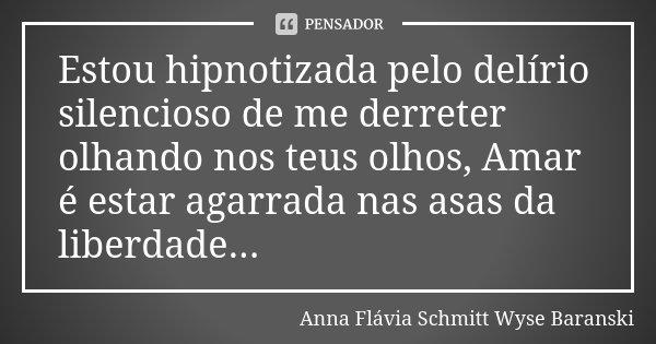 Estou hipnotizada pelo delírio silencioso de me derreter olhando nos teus olhos, Amar é estar agarrada nas asas da liberdade...... Frase de Anna Flávia Schmitt Wyse Baranski.