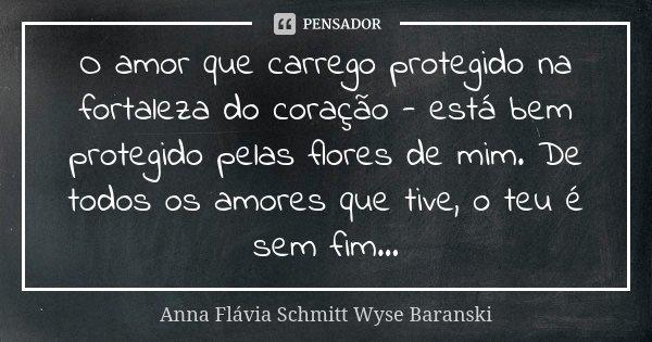 O amor que carrego protegido na fortaleza do coração - está bem protegido pelas flores de mim. De todos os amores que tive, o teu é sem fim...... Frase de Anna Flávia Schmitt Wyse Baranski.