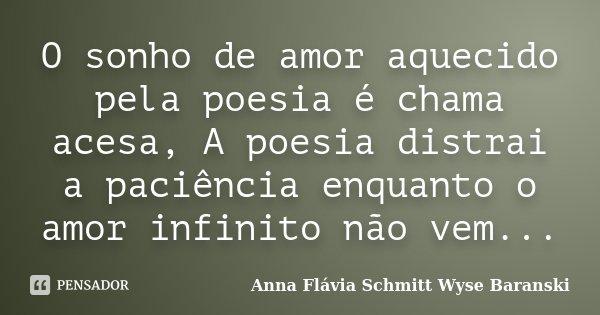 O sonho de amor aquecido pela poesia é chama acesa, A poesia distrai a paciência enquanto o amor infinito não vem...... Frase de Anna Flávia Schmitt Wyse Baranski.