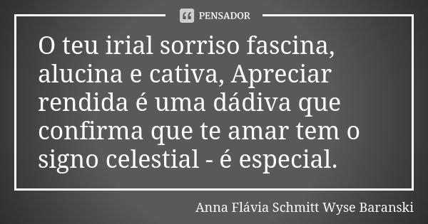 O teu irial sorriso fascina, alucina e cativa, Apreciar rendida é uma dádiva que confirma que te amar tem o signo celestial - é especial.... Frase de Anna Flávia Schmitt Wyse Baranski.