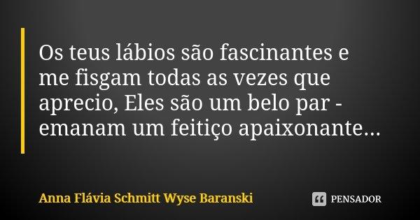 Os teus lábios são fascinantes e me fisgam todas as vezes que aprecio, Eles são um belo par - emanam um feitiço apaixonante...... Frase de Anna Flávia Schmitt Wyse Baranski.