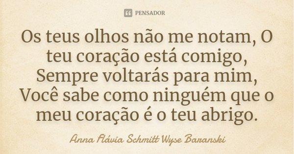 Os teus olhos não me notam, O teu coração está comigo, Sempre voltarás para mim, Você sabe como ninguém que o meu coração é o teu abrigo.... Frase de Anna Flávia Schmitt Wyse Baranski.