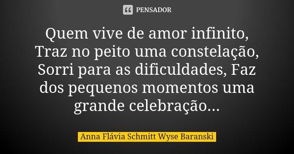 Quem vive de amor infinito, Traz no peito uma constelação, Sorri para as dificuldades, Faz dos pequenos momentos uma grande celebração...... Frase de Anna Flávia Schmitt Wyse Baranski.