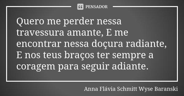 Quero me perder nessa travessura amante, E me encontrar nessa doçura radiante, E nos teus braços ter sempre a coragem para seguir adiante.... Frase de Anna Flávia Schmitt Wyse Baranski.