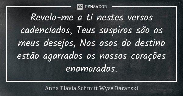 Revelo-me a ti nestes versos cadenciados, Teus suspiros são os meus desejos, Nas asas do destino estão agarrados os nossos corações enamorados.... Frase de Anna Flávia Schmitt Wyse Baranski.