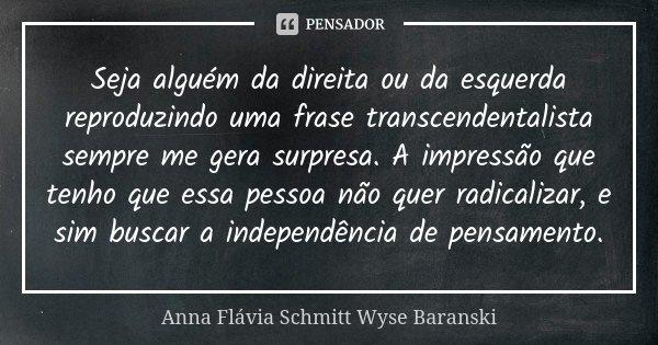 Seja alguém da direita ou da esquerda reproduzindo uma frase transcendentalista sempre me gera surpresa. A impressão que tenho que essa pessoa não quer radicali... Frase de Anna Flávia Schmitt Wyse Baranski.