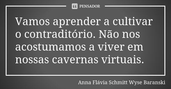 Vamos aprender a cultivar o contraditório. Não nos acostumamos a viver em nossas cavernas virtuais.... Frase de Anna Flávia Schmitt Wyse Baranski.