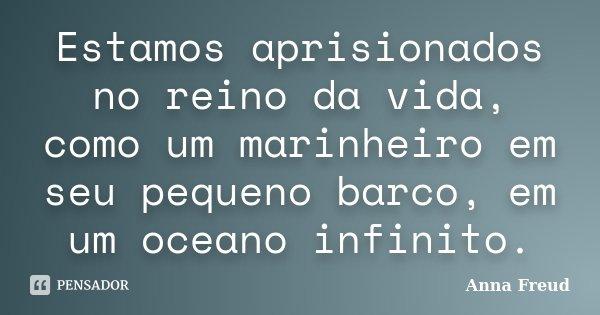 Estamos aprisionados no reino da vida, como um marinheiro em seu pequeno barco, em um oceano infinito.... Frase de Anna Freud.