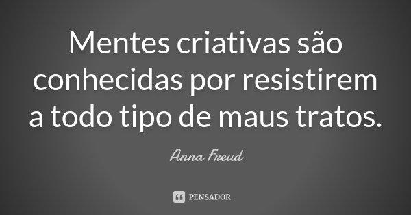 Mentes criativas são conhecidas por resistirem a todo tipo de maus tratos.... Frase de Anna Freud.