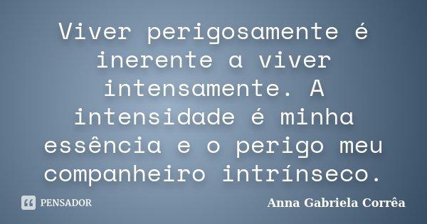 Viver perigosamente é inerente a viver intensamente. A intensidade é minha essência e o perigo meu companheiro intrínseco.... Frase de Anna Gabriela Corrêa.
