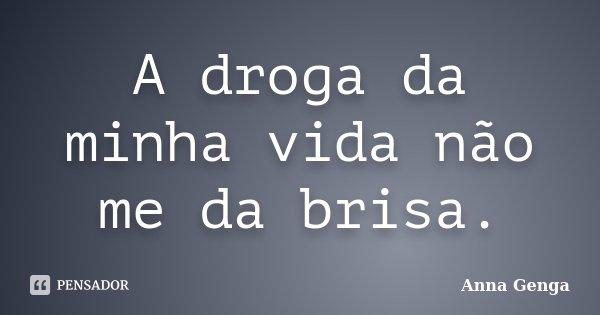 A droga da minha vida não me da brisa.... Frase de Anna Genga.
