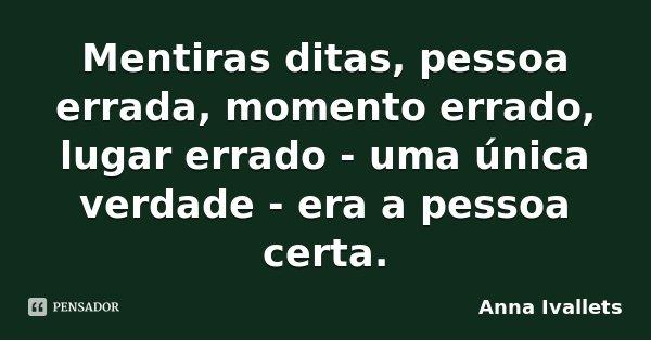 Mentiras ditas, pessoa errada, momento errado, lugar errado - uma única verdade - era a pessoa certa.... Frase de Anna Ivallets.