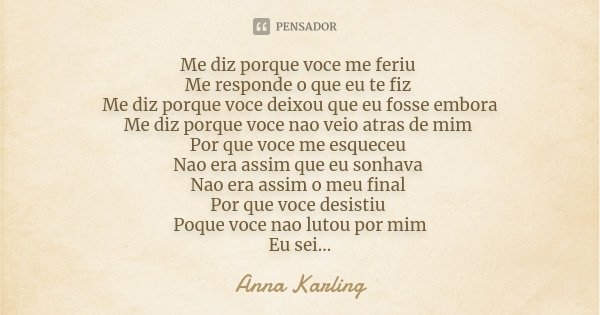 Me diz porque voce me feriu Me responde o que eu te fiz Me diz porque voce deixou que eu fosse embora Me diz porque voce nao veio atras de mim Por que voce me e... Frase de Anna Karling.