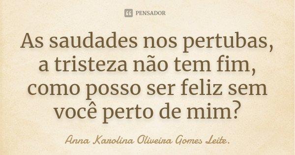 As saudades nos pertubas, a tristeza não tem fim, como posso ser feliz sem você perto de mim?... Frase de Anna Karolina Oliveira Gomes Leite..