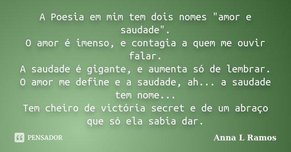 """A Poesia em mim tem dois nomes """"amor e saudade"""". O amor é imenso, e contagia a quem me ouvir falar. A saudade é gigante, e aumenta só de lembrar. O am... Frase de Anna L Ramos."""