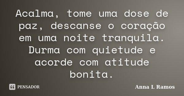 Acalma, tome uma dose de paz, descanse o coração em uma noite tranquila. Durma com quietude e acorde com atitude bonita.... Frase de Anna L Ramos.