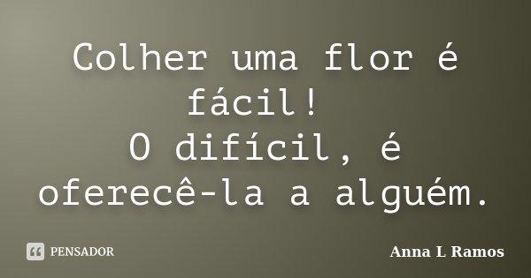 Colher uma flor é fácil! O difícil, é oferecê-la a alguém.... Frase de Anna L Ramos.