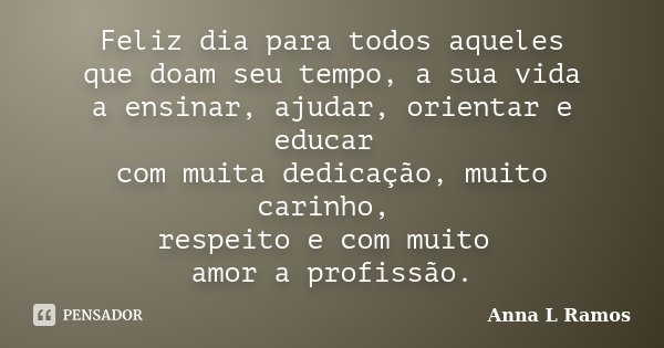 Feliz dia para todos aqueles que doam seu tempo, a sua vida a ensinar, ajudar, orientar e educar com muita dedicação, muito carinho, respeito e com muito amor a... Frase de Anna L Ramos.