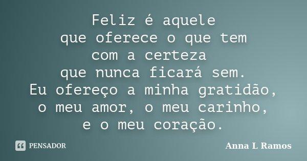 Feliz é aquele que oferece o que tem com a certeza que nunca ficará sem. Eu ofereço a minha gratidão, o meu amor, o meu carinho, e o meu coração.... Frase de Anna L Ramos.