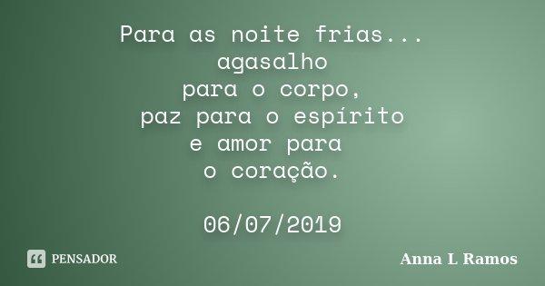 Para as noite frias... agasalho para o corpo, paz para o espírito e amor para o coração. 06/07/2019... Frase de Anna L Ramos.