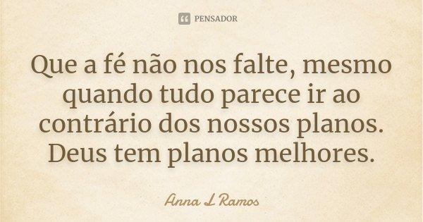 Que a fé não nos falte, mesmo quando tudo parece ir ao contrário dos nossos planos. Deus tem planos melhores.... Frase de Anna L Ramos.