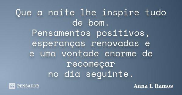 Que a noite lhe inspire tudo de bom. Pensamentos positivos, esperanças renovadas e e uma vontade enorme de recomeçar no dia seguinte.... Frase de Anna L Ramos.