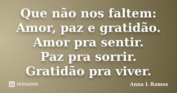 Que não nos faltem: Amor, paz e gratidão. Amor pra sentir. Paz pra sorrir. Gratidão pra viver.... Frase de Anna L Ramos.