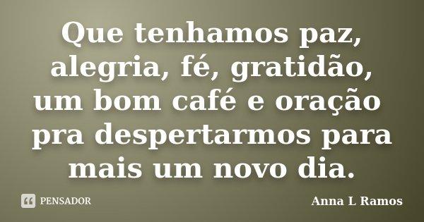 Que tenhamos paz, alegria, fé, gratidão, um bom café e oração pra despertarmos para mais um novo dia.... Frase de Anna L Ramos.