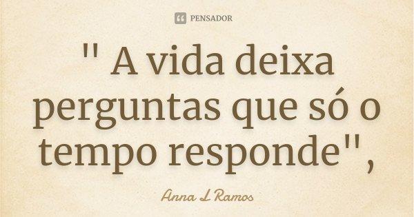 """"""" A vida deixa perguntas que só o tempo responde"""",... Frase de Anna L Ramos."""