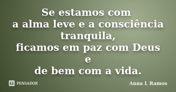 Se estamos com a alma leve e a consciência tranquila, ficamos em paz com Deus e de bem com a vida.... Frase de Anna L Ramos.
