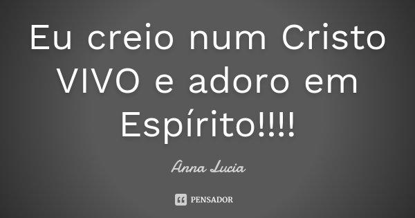 Eu creio num Cristo VIVO e adoro em Espírito!!!!... Frase de Anna Lucia.