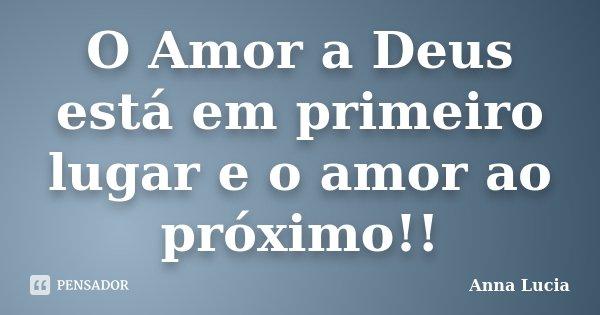O Amor a Deus está em primeiro lugar e o amor ao próximo!!... Frase de Anna Lucia.