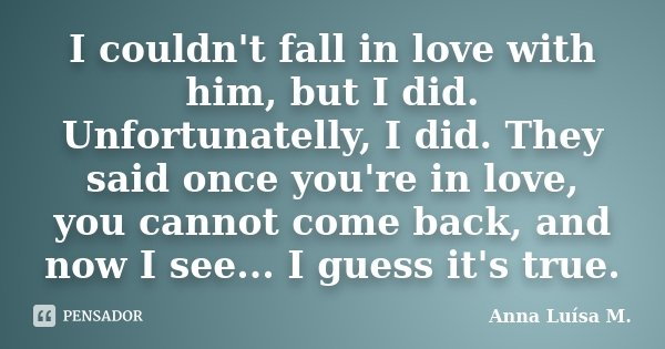 I couldn't fall in love with him, but I did. Unfortunatelly, I did. They said once you're in love, you cannot come back, and now I see... I guess it's true.... Frase de Anna Luísa M..