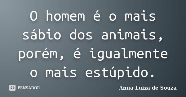 O homem é o mais sábio dos animais, porém é igualmente o mais estúpido... Frase de Anna Luiza de Souza.