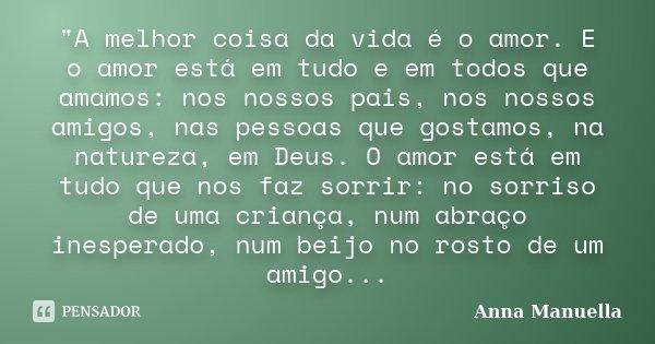 """""""A melhor coisa da vida é o amor. E o amor está em tudo e em todos que amamos: nos nossos pais, nos nossos amigos, nas pessoas que gostamos, na natureza, e... Frase de Anna Manuella."""