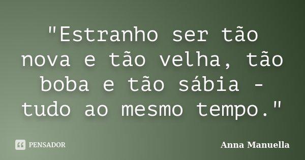 """""""Estranho ser tão nova e tão velha, tão boba e tão sábia - tudo ao mesmo tempo.""""... Frase de Anna Manuella."""