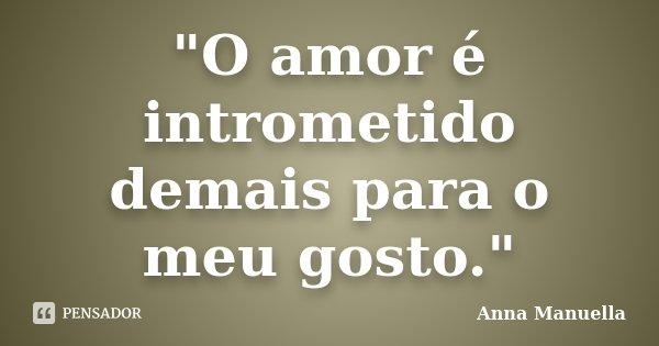 """O amor é intrometido demais para o meu gosto.""... Frase de Anna Manuella."