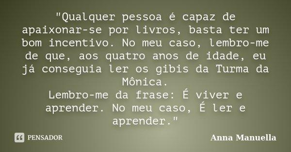 """""""Qualquer pessoa é capaz de apaixonar-se por livros, basta ter um bom incentivo. No meu caso, lembro-me de que, aos quatro anos de idade, eu já conseguia l... Frase de Anna Manuella."""