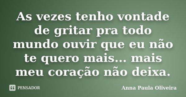 As vezes tenho vontade de gritar pra todo mundo ouvir que eu não te quero mais... mais meu coração não deixa.... Frase de Anna Paula Oliveira.