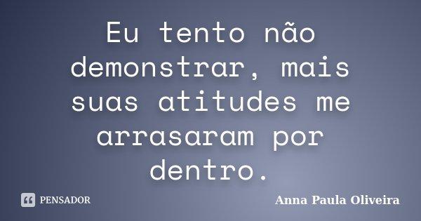 Eu tento não demonstrar, mais suas atitudes me arrasaram por dentro.... Frase de Anna Paula Oliveira.