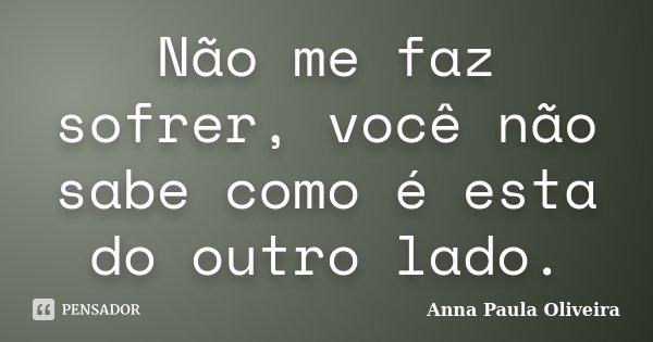 Não me faz sofrer, você não sabe como é esta do outro lado.... Frase de Anna Paula Oliveira.