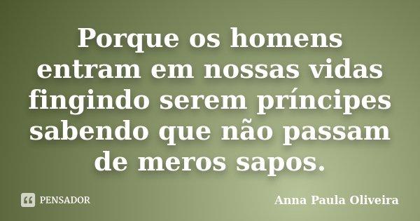 Porque os homens entram em nossas vidas fingindo serem príncipes sabendo que não passam de meros sapos.... Frase de Anna Paula Oliveira.