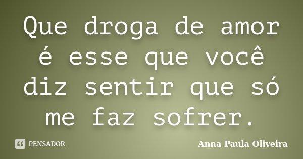 Que droga de amor é esse que você diz sentir que só me faz sofrer.... Frase de Anna Paula Oliveira.