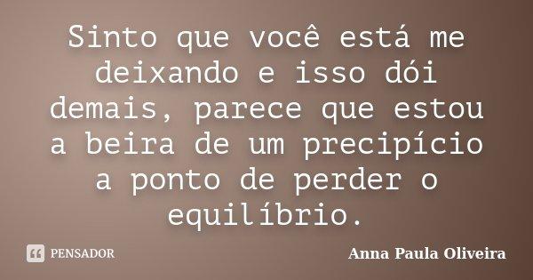 Sinto que você está me deixando e isso dói demais, parece que estou a beira de um precipício a ponto de perder o equilíbrio.... Frase de Anna Paula Oliveira.