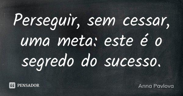 Perseguir, sem cessar, uma meta: este é o segredo do sucesso.... Frase de Anna Pavlova.
