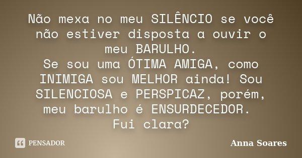 Não mexa no meu SILÊNCIO se você não estiver disposta a ouvir o meu BARULHO. Se sou uma ÓTIMA AMIGA, como INIMIGA sou MELHOR ainda! Sou SILENCIOSA e PERSPICAZ, ... Frase de Anna Soares.