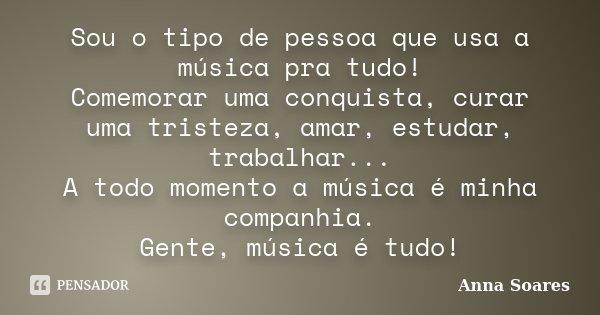 Sou o tipo de pessoa que usa a música pra tudo! Comemorar uma conquista, curar uma tristeza, amar, estudar, trabalhar... A todo momento a música é minha companh... Frase de Anna Soares.